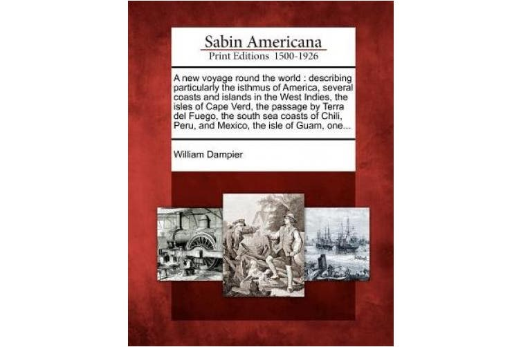 A New Voyage Round the World: Describing Particularly the Isthmus of America, Several Coasts and Islands in the West Indies, the Isles of Cape Verd, the Passage by Terra del Fuego, the South Sea Coasts of Chili, Peru, and Mexico, the Isle of Guam, One...