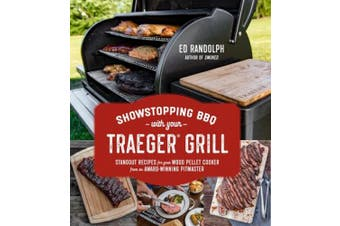 Showstopping Bbq with Your Traeger: Standout Recipes for Your Wood Pellet Cooker from an Award-Winning Pitmaster