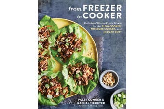 From Freezer to Cooker: 75+ Whole-Foods Freezer Meals for Slow Cookers and Instant Pots