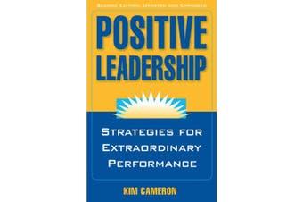 Positive Leadership: Strategies for Extraordinary Performance: Strategies for Extraordinary Performance