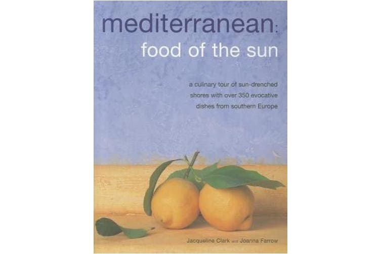 Mediterranean: Food of the Sun: A Culinary Tour of Sun-Drenched Shores with Over 350 Evocative Dishes from Southern Europe