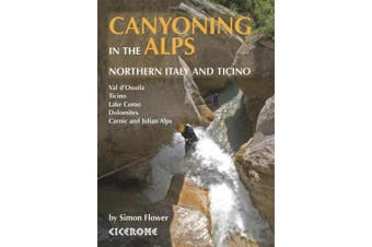 Canyoning in the Alps: Graded routes in Northern Italy and Ticino, Austria, Slovenia and the Valais Alps