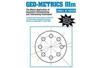 Geo-Metrics III : Vol 1. The Metric Application of Geometric Tolerancing: The Application of Geometric Dimensioning and Tolerance As Based Upon Harmonization of National and International Standards Practices