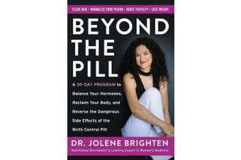 Beyond the Pill: A 30-Day Program to Balance Your Hormones, Reclaim Your Body, and Reverse the Dangerous Side Effects of the Birth Control Pill