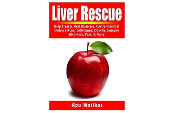 Liver Rescue: Help Treat & Heal Diabetes, Gastrointestinal Distress, Acne, Gallstones, Obesity, Immune Disorders, Pain, & More