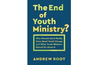 The End of Youth Ministry?: Why Parents Don't Really Care about Youth Groups and What Youth Workers Should Do about It (Theology for the Life of the World)