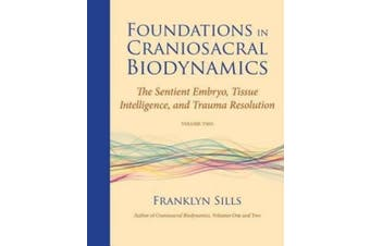 Foundations in Craniosacral Biodynamics, Volume Two: The Sentient Embryo, Tissue Intelligence, and Trauma Resolution: Volume II