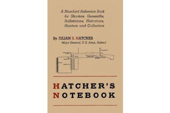 Hatcher's Notebook: A Standard Reference Book for Shooters, Gunsmiths, Ballisticians, Historians, Hunters, and Collectors