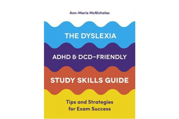 The Dyslexia, ADHD, and DCD-Friendly Study Skills Guide: Tips and Strategies for Exam Success