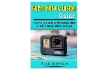 GoPro Hero & Fusion Guide: How to Use your GoPro Fusion, Hero 4/5/6/7 Stock, White, & Black