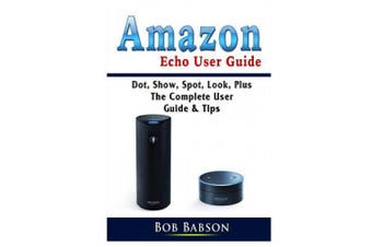 Amazon Echo User Guide: Dot, Show, Spot, Look, Plus The Complete User Guide & Tips