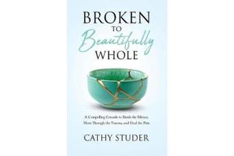 Broken to Beautifully Whole: A Compelling Crusade to Break the Silence, Move Through the Trauma, and Heal the Pain
