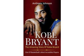 Kobe Bryant: The amazing story of Kobe Bryant - one of basketball's most incredible players!