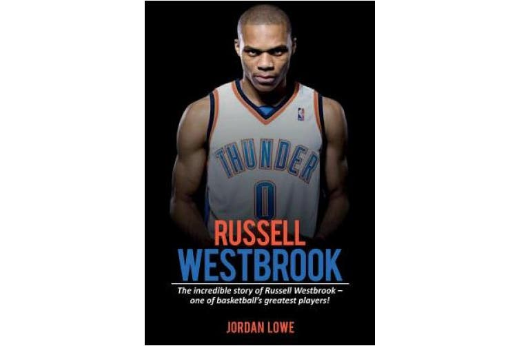 Russell Westbrook: The incredible story of Russell Westbrook-one of basketball's greatest players!