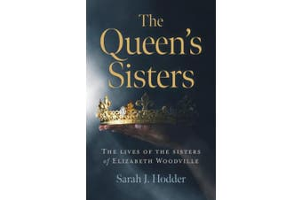 The Queen's Sisters,: The lives of the sisters of Elizabeth Woodville