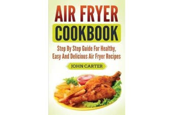 Air Fryer Cookbook: Step By Step Guide For Healthy, Easy And Delicious Air Fryer Recipes