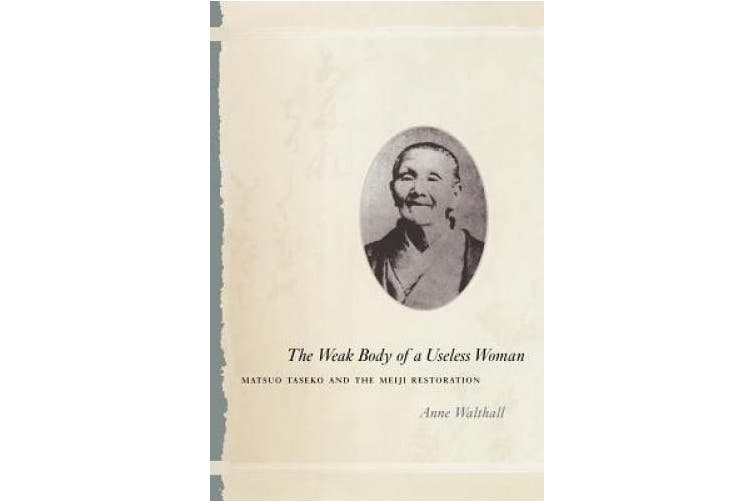 The Weak Body of a Useless Woman: Matsuo Taseko and the Meiji Restoration (Women in Culture and Society Series)