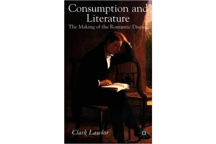 Consumption and Literature: The Making of the Romantic Disease