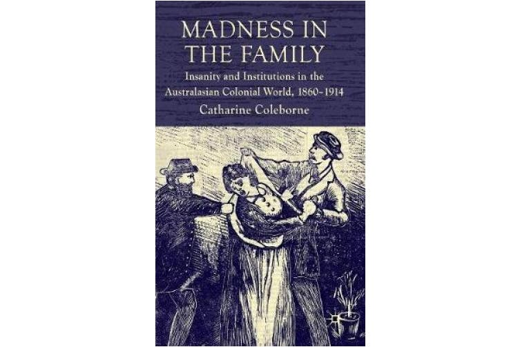 Madness in the Family: Insanity and Institutions in the Australasian Colonial World, 1860-1914