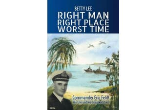Right Man, Right Place, Worst Time: Commander Eric Feldt His Life and His Coastwatchers