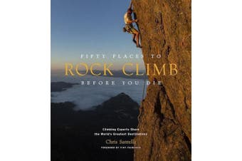 Fifty Places to Rock Climb Before You Die: Rock Climbing Experts Share the World's Greatest Destinations (Fifty Places)