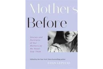 Mothers Before: Stories and Portraits of Our Mothers as We Never Saw Them