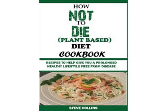 How Not to Die (Plant Based) Diet Cookbook: Recipes to Help Give You a Prolonged Healthy Lifestyle Free from Disease.