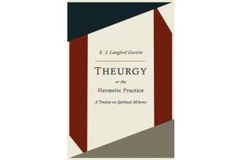 Theurgy, or the Hermetic Practice; A Treatise on Spiritual Alchemy