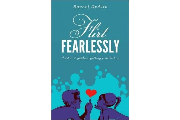Flirt Fearlessly: The A to Z Guide to Getting Your Flirt on