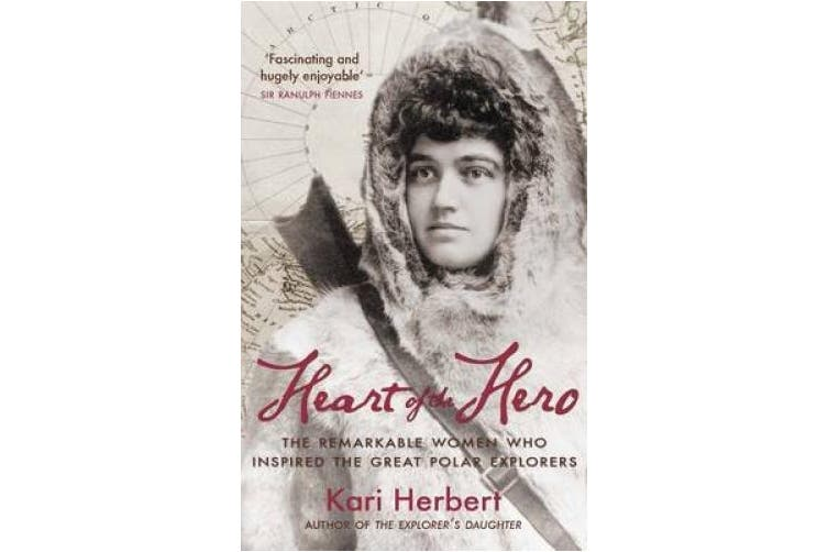 Heart of the Hero: The Remarkable Women Who Inspired the Great Polar Explorers