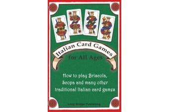 Italian Card Games for All Ages: How to Play Briscola, Scopa and Many Other Traditional Italian Card Games