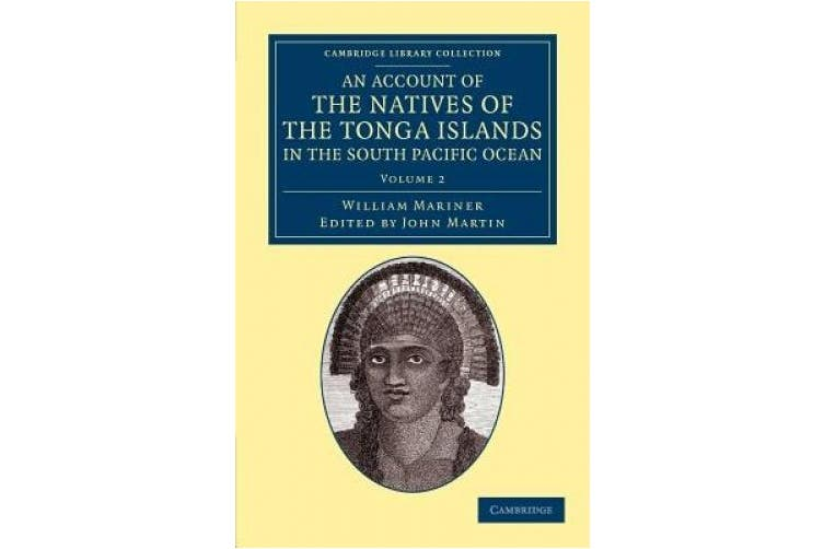 An Account of the Natives of the Tonga Islands, in the South Pacific Ocean: With an Original Grammar and Vocabulary of Their Language (Cambridge Library Collection - History of Oceania)