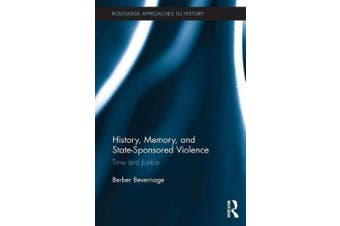 History, Memory, and State-Sponsored Violence: Time and Justice (Routledge Approaches to History)
