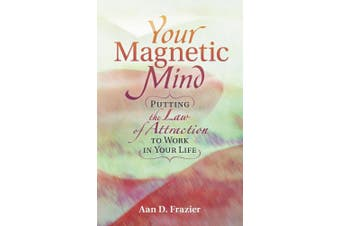 Your Magnetic Mind: Putting The Law Of Attraction To Work In Your Life