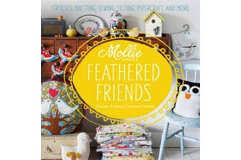 Mollie Makes: Feathered Friends: Crochet, knitting, sewing, felting, papercraft and more (Mollie Makes)