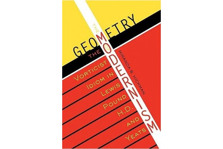 The Geometry of Modernism: The Vorticist Idiom in Lewis, Pound, H.D., and Yeats (Literary Modernism)