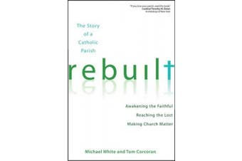 Rebuilt: The Story of a Catholic Parish: Awakening the Faithful, Reaching the Lost, and Making Church Matter