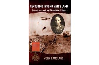 Venturing Into No Man's Land: The Charmed Life of Joseph Maxwell VC, World War I Hero