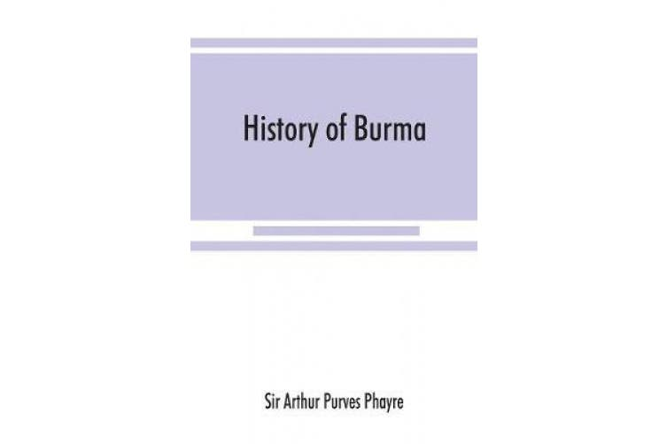 History of Burma: including Burma proper, Pegu, Taungu, Tenasserim, and Arakan: From the earliest time to the end of the first war with British India