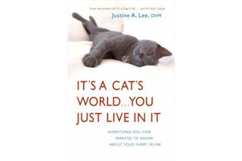 It's a Cat's World...You Just Live in It: Everything You Ever Wanted to Know about Your Furry Feline