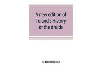 A new edition of Toland's History of the druids: with an Abstract of his life and writings; and a copious appendix, containing notes critical, philological, and explanatory