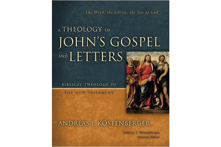 A Theology of John's Gospel and Letters: The Word, the Christ, the Son of God (Biblical Theology of the New Testament Series)