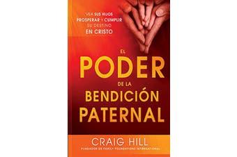El Poder de la Bendicion Paternal: Vea Sus Hijos Prosperar y Cumplir Su Destino En Cristo = The Power of Parent's Blessing [Spanish]