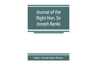 Journal of the Right Hon. Sir Joseph Banks; during Captain Cook's first voyage in H.M.S. Endeavour in 1768-71 to Terra del Fuego, Otahite, New Zealand, Australia, the Dutch East Indies, etc.