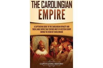 The Carolingian Empire: A Captivating Guide to the Carolingian Dynasty and Their Large Empire That Covered Most of Western Europe During the Reign of Charlemagne