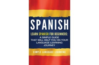 Spanish: Learn Spanish for Beginners: A Simple Guide that Will Help You on Your Language Learning Journey