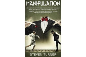 Manipulation: Highly Effective Persuasion and Manipulation Techniques People of Power Use for Deception and Influence, Including 7 Laws of Human Behavior, NLP Tips, and Strategies of Dark Psychology