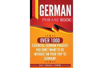 German Phrase Book: Over 1000 Essential German Phrases You Don't Want to Be Without on Your Trip to Germany