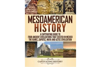 Mesoamerican History: A Captivating Guide to Four Ancient Civilizations that Existed in Mexico - The Olmec, Zapotec, Maya and Aztec Civilization