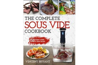 Sous Vide Cookbook: The Complete Sous Vide Cookbook 150 Simple To Make At Home Recipes